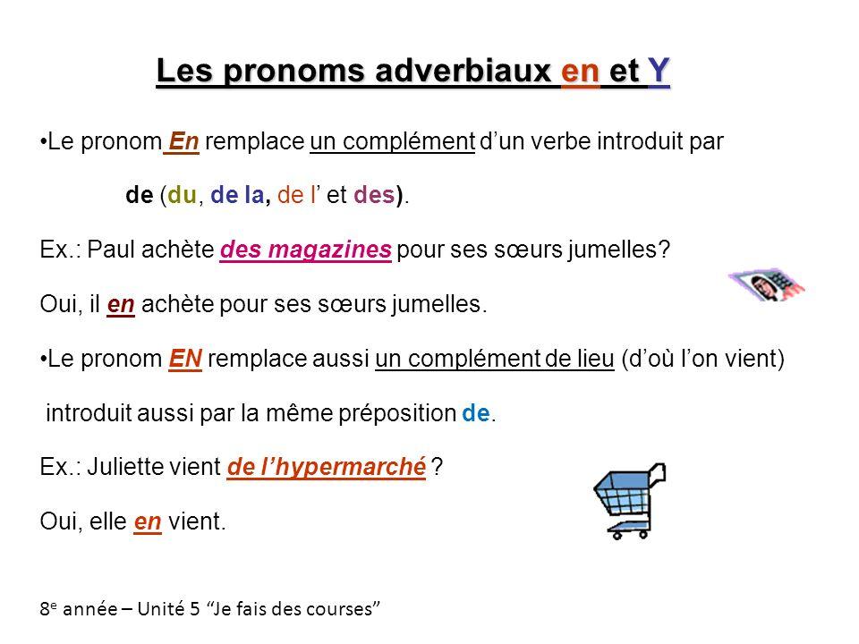 Les pronoms adverbiaux en et Y Le pronom En remplace un complément dun verbe introduit par de (du, de la, de l et des). Ex.: Paul achète des magazines