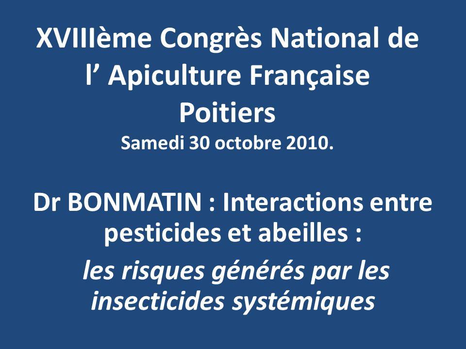 XVIIIème Congrès National de l Apiculture Française Poitiers Samedi 30 octobre 2010. Dr BONMATIN : Interactions entre pesticides et abeilles : les ris