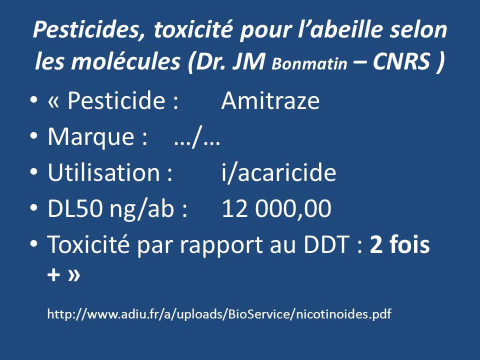 « Pesticide : Amitraze Marque :…/… Utilisation : i/acaricide DL50 ng/ab : 12 000,00 Toxicité par rapport au DDT : 2 fois + » http://www.adiu.fr/a/uplo