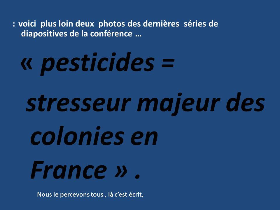 : voici plus loin deux photos des dernières séries de diapositives de la conférence … « pesticides = stresseur majeur des colonies en France ». Nous l