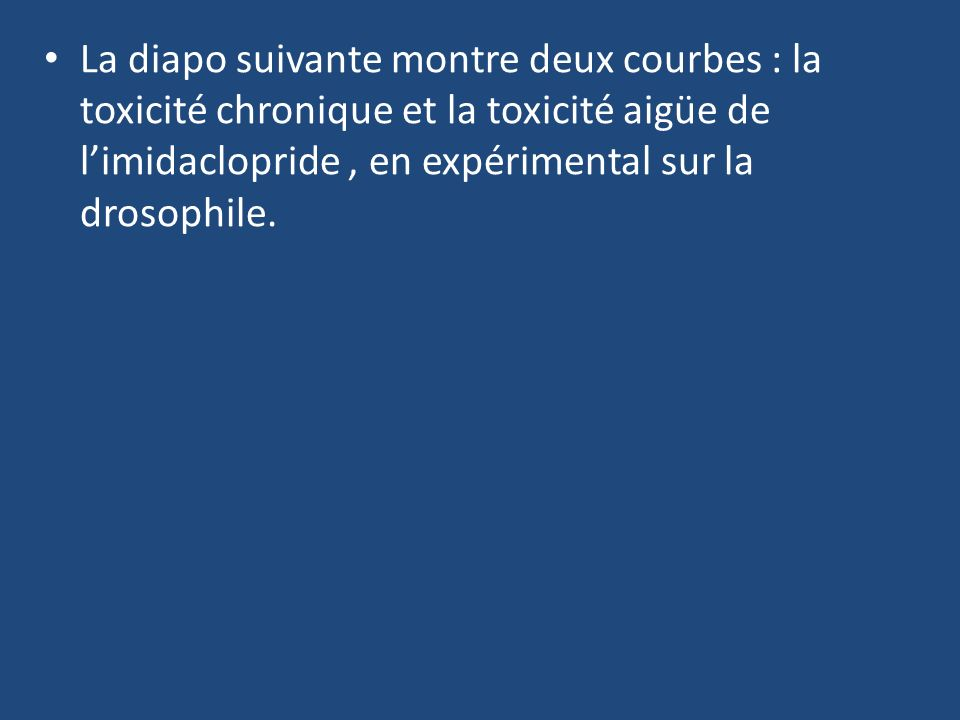 La diapo suivante montre deux courbes : la toxicité chronique et la toxicité aigüe de limidaclopride, en expérimental sur la drosophile.