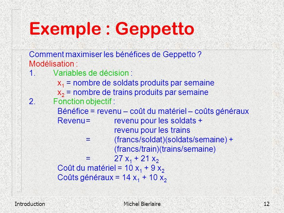 IntroductionMichel Bierlaire12 Exemple : Geppetto Comment maximiser les bénéfices de Geppetto ? Modélisation : 1. Variables de décision : x 1 = nombre
