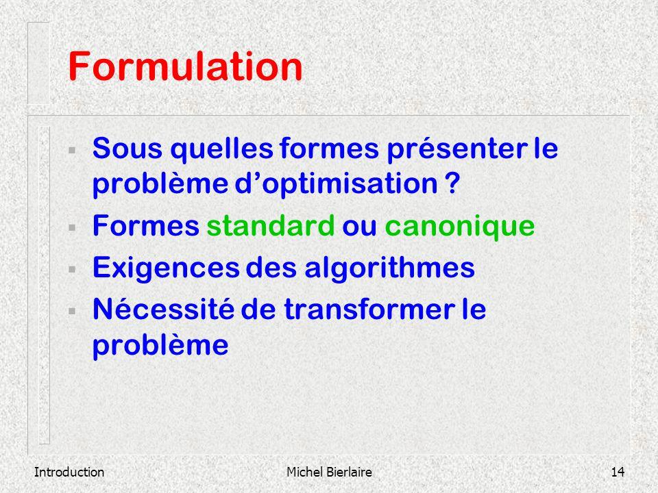 IntroductionMichel Bierlaire14 Formulation Sous quelles formes présenter le problème doptimisation ? Formes standard ou canonique Exigences des algori