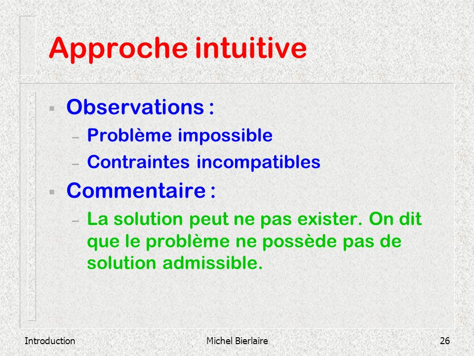 IntroductionMichel Bierlaire26 Approche intuitive Observations : – Problème impossible – Contraintes incompatibles Commentaire : – La solution peut ne
