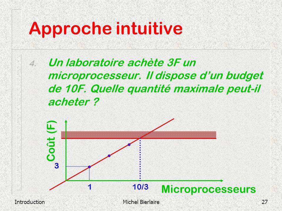 IntroductionMichel Bierlaire27 1 3 Approche intuitive 4. Un laboratoire achète 3F un microprocesseur. Il dispose dun budget de 10F. Quelle quantité ma
