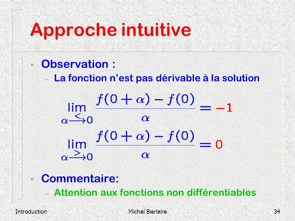 IntroductionMichel Bierlaire34 Approche intuitive Observation : – La fonction nest pas dérivable à la solution Commentaire: – Attention aux fonctions