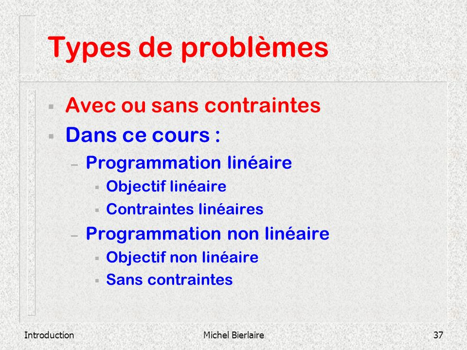 IntroductionMichel Bierlaire37 Types de problèmes Avec ou sans contraintes Dans ce cours : – Programmation linéaire Objectif linéaire Contraintes liné
