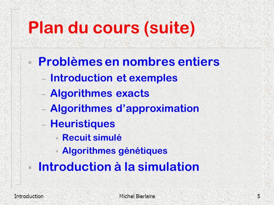 IntroductionMichel Bierlaire5 Plan du cours (suite) Problèmes en nombres entiers – Introduction et exemples – Algorithmes exacts – Algorithmes dapprox