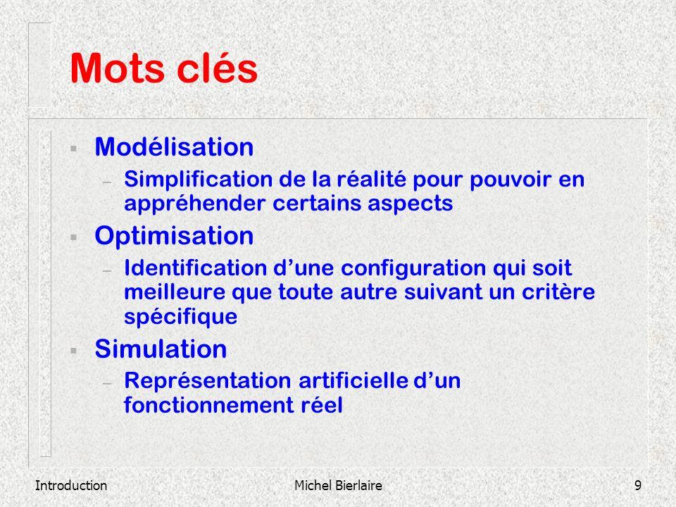 IntroductionMichel Bierlaire9 Mots clés Modélisation – Simplification de la réalité pour pouvoir en appréhender certains aspects Optimisation – Identi