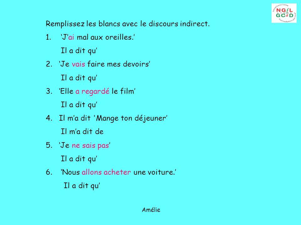 Amélie Remplissez les blancs avec le discours indirect. 1.Jai mal aux oreilles. Il a dit qu 2. Je vais faire mes devoirs Il a dit qu 3. Elle a regardé