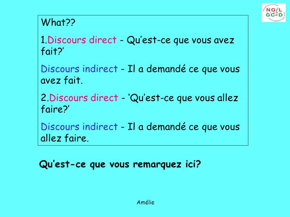 Amélie What?? 1.Discours direct - Quest-ce que vous avez fait? Discours indirect - Il a demandé ce que vous avez fait. 2.Discours direct - Quest-ce qu