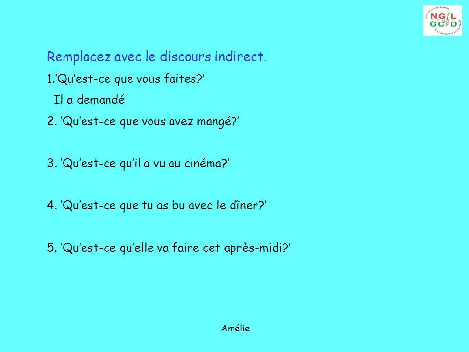 Amélie Remplacez avec le discours indirect. 1.Quest-ce que vous faites? Il a demandé 2. Quest-ce que vous avez mangé? 3. Quest-ce quil a vu au cinéma?