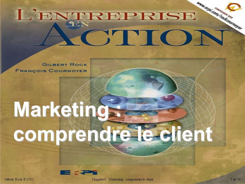 Gilbert Rock © 2002Chapitre 6 Marketing : comprendre le client1 de 26 Marketing : comprendre le client