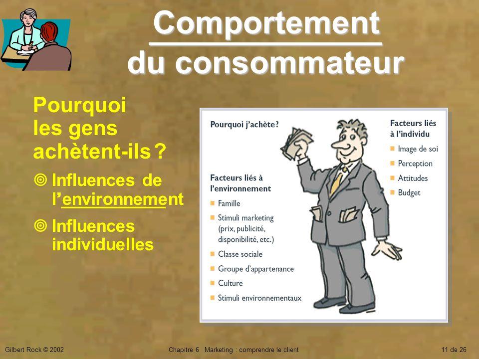 Gilbert Rock © 2002Chapitre 6 Marketing : comprendre le client11 de 26 Pourquoi les gens achètent-ils ? Influences de l___________ Influences individu