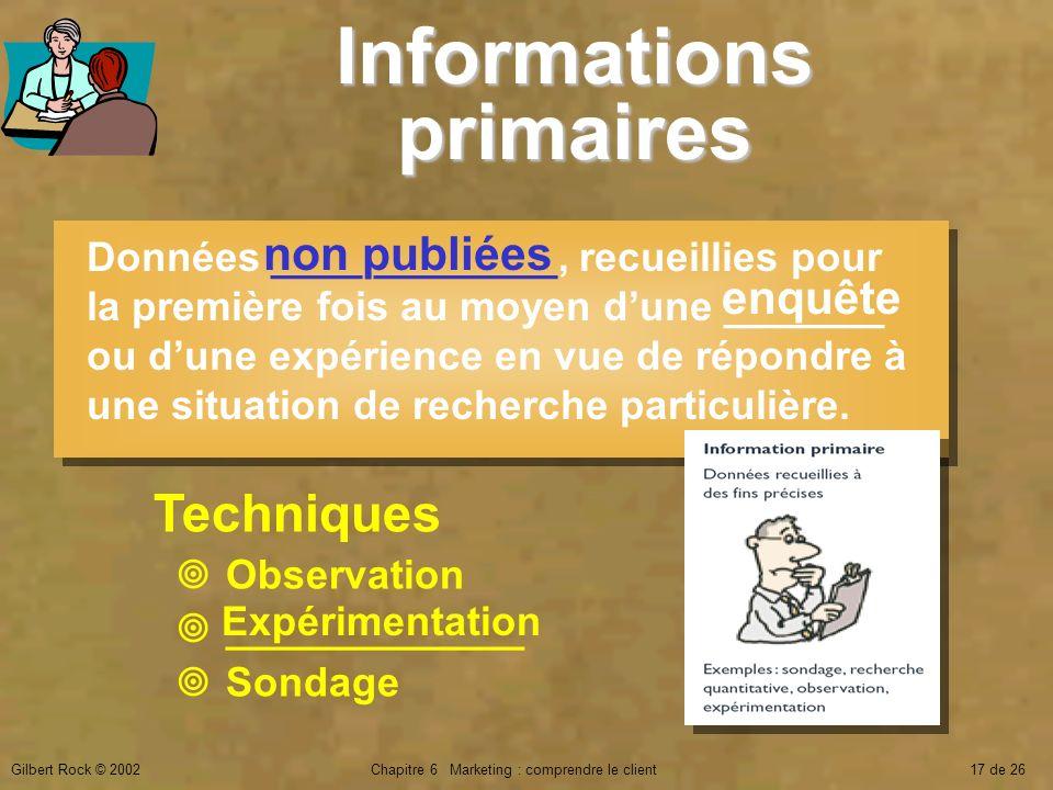 Gilbert Rock © 2002Chapitre 6 Marketing : comprendre le client17 de 26 Informations primaires Données ____ ________, recueillies pour la première fois