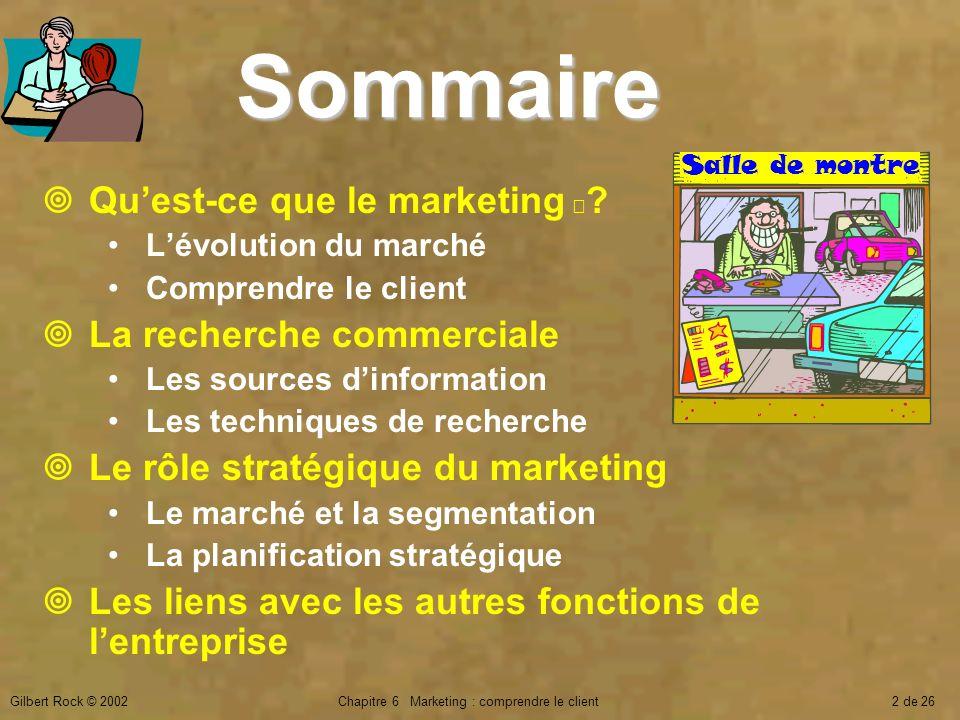 Gilbert Rock © 2002Chapitre 6 Marketing : comprendre le client2 de 26 Sommaire Quest-ce que le marketing ? Lévolution du marché Comprendre le client L
