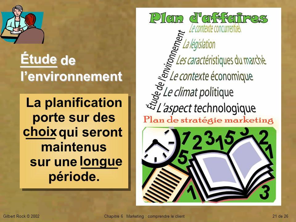 Gilbert Rock © 2002Chapitre 6 Marketing : comprendre le client21 de 26 La planification porte sur des ____ qui seront maintenus sur une _____ période.