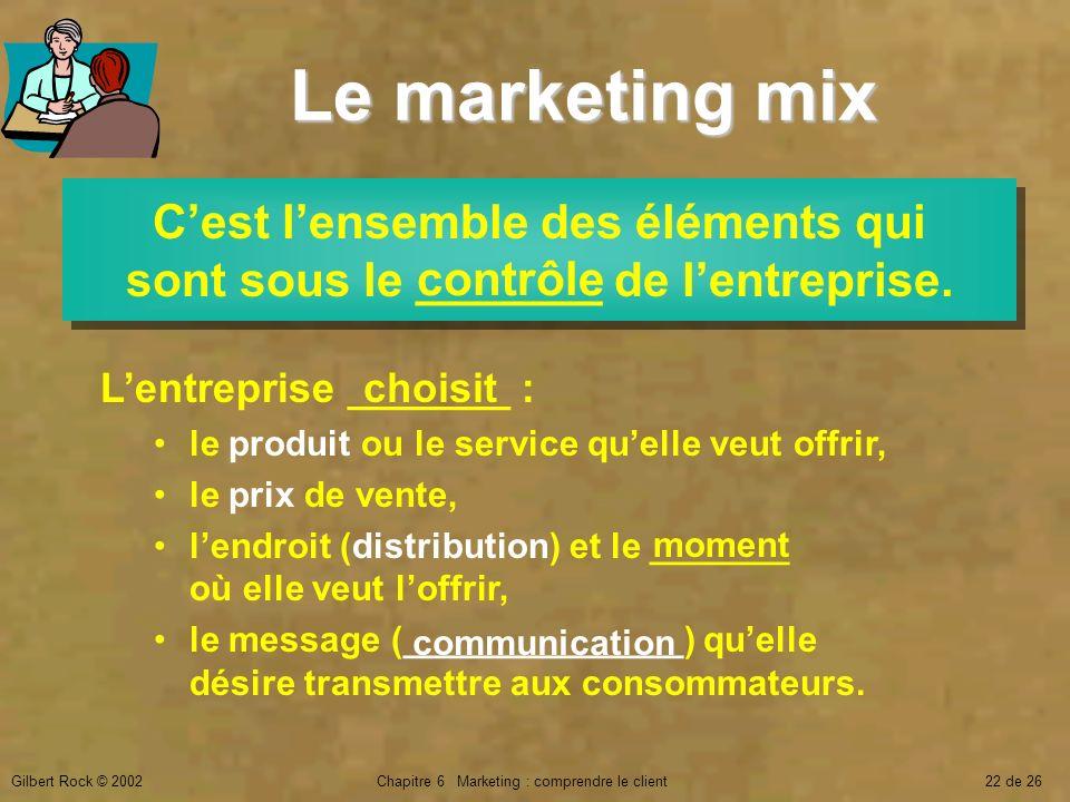 Gilbert Rock © 2002Chapitre 6 Marketing : comprendre le client22 de 26 Le marketing mix Cest lensemble des éléments qui sont sous le _______ de lentre