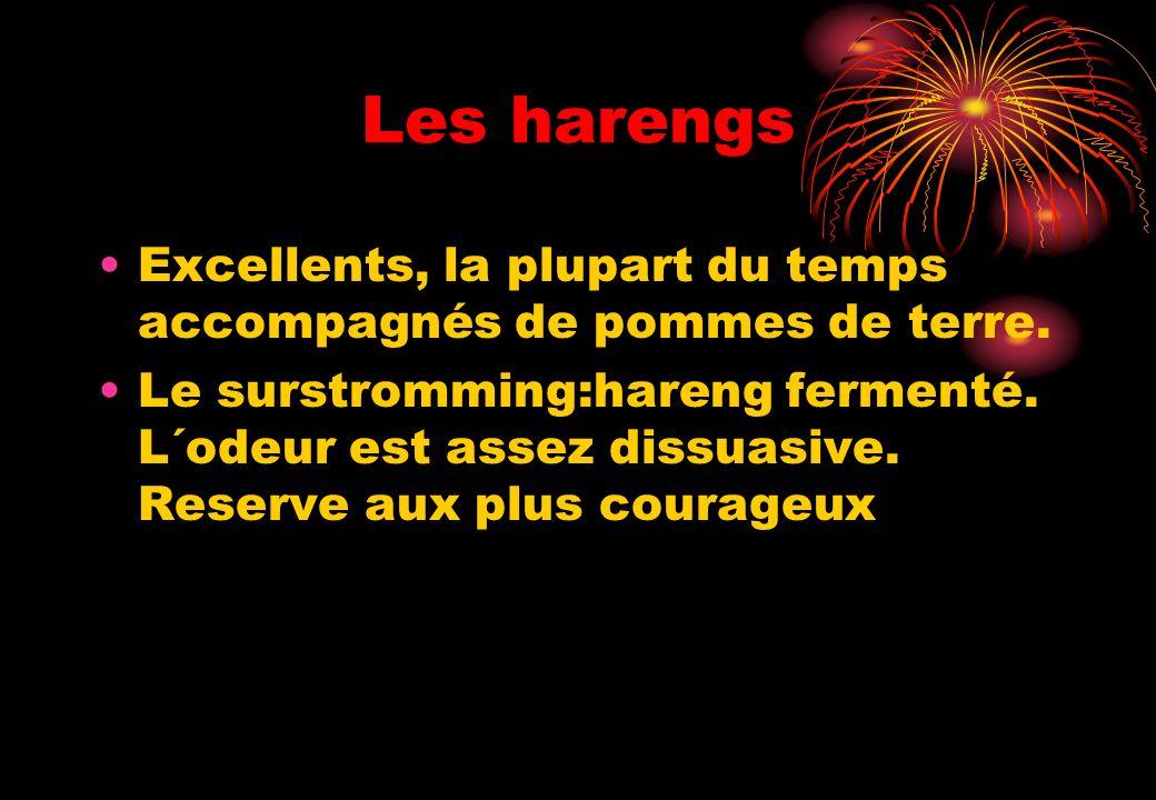 Les harengs Excellents, la plupart du temps accompagnés de pommes de terre. Le surstromming:hareng fermenté. L´odeur est assez dissuasive. Reserve aux