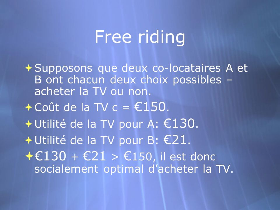 Free riding Supposons que deux co-locataires A et B ont chacun deux choix possibles – acheter la TV ou non. Coût de la TV c = 150. Utilité de la TV po