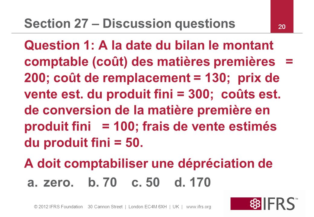 © 2012 IFRS Foundation 30 Cannon Street | London EC4M 6XH | UK | www.ifrs.org 20 Section 27 – Discussion questions Question 1: A la date du bilan le m