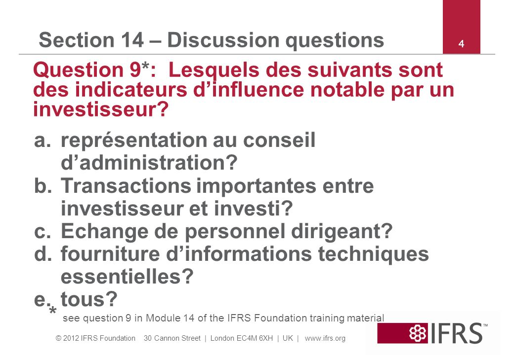 © 2012 IFRS Foundation 30 Cannon Street | London EC4M 6XH | UK | www.ifrs.org 5 Section 14 – Discussion questions Question 10*: Quelle affirmation est fausse.