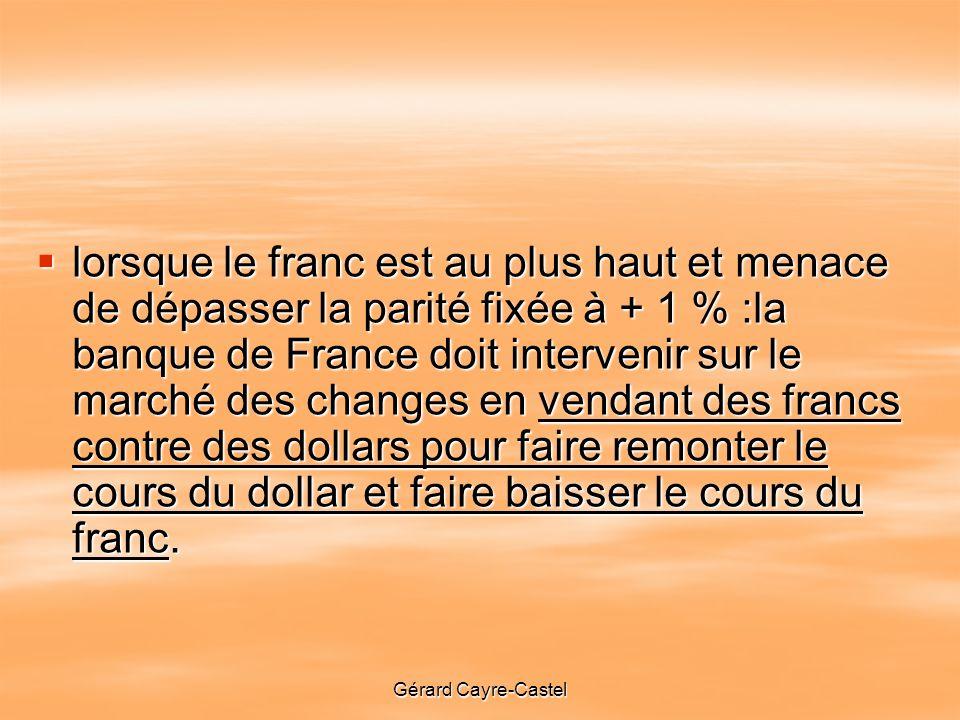 Gérard Cayre-Castel lorsque le franc est au plus haut et menace de dépasser la parité fixée à + 1 % :la banque de France doit intervenir sur le marché des changes en vendant des francs contre des dollars pour faire remonter le cours du dollar et faire baisser le cours du franc.