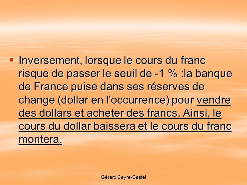 Gérard Cayre-Castel Inversement, lorsque le cours du franc risque de passer le seuil de -1 % :la banque de France puise dans ses réserves de change (dollar en l occurrence) pour vendre des dollars et acheter des francs.