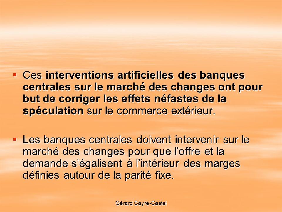 Gérard Cayre-Castel Ces interventions artificielles des banques centrales sur le marché des changes ont pour but de corriger les effets néfastes de la spéculation sur le commerce extérieur.