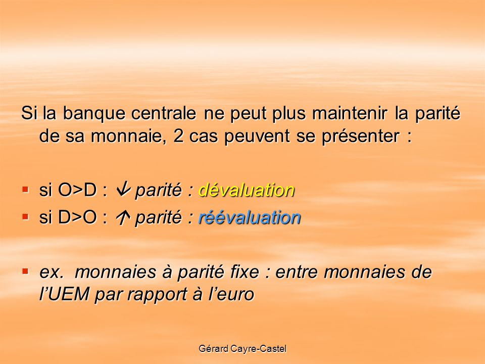 Gérard Cayre-Castel Si la banque centrale ne peut plus maintenir la parité de sa monnaie, 2 cas peuvent se présenter : si O>D : parité : dévaluation si O>D : parité : dévaluation si D>O : parité : réévaluation si D>O : parité : réévaluation ex.