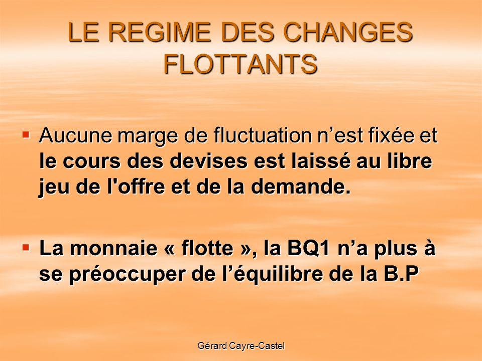 Gérard Cayre-Castel LE REGIME DES CHANGES FLOTTANTS Aucune marge de fluctuation nest fixée et le cours des devises est laissé au libre jeu de l offre et de la demande.