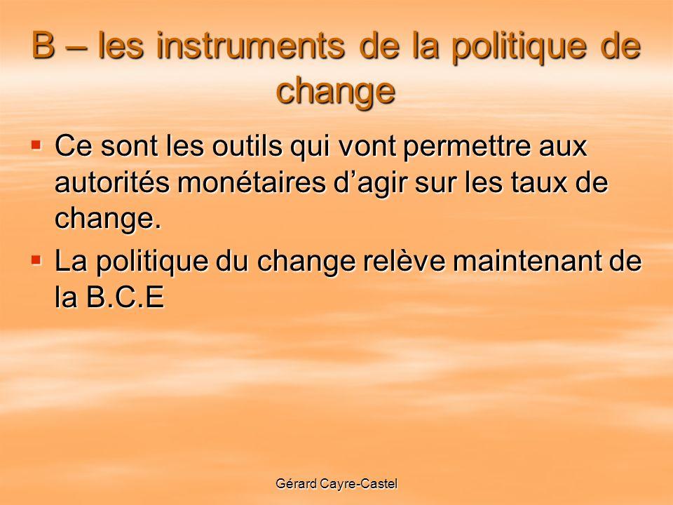 Gérard Cayre-Castel B – les instruments de la politique de change Ce sont les outils qui vont permettre aux autorités monétaires dagir sur les taux de change.