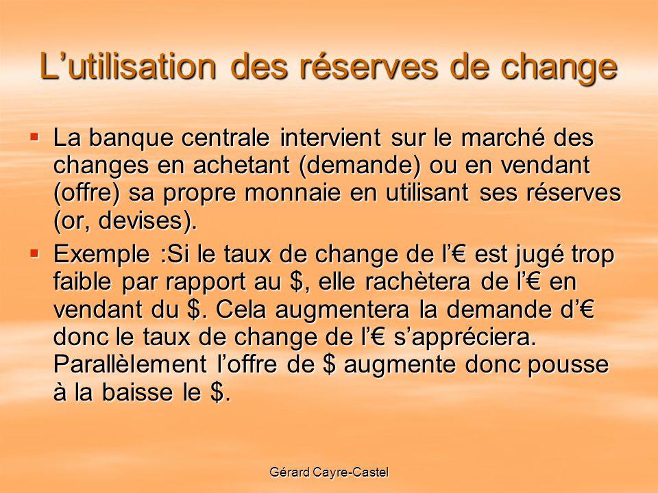 Gérard Cayre-Castel Lutilisation des réserves de change La banque centrale intervient sur le marché des changes en achetant (demande) ou en vendant (offre) sa propre monnaie en utilisant ses réserves (or, devises).