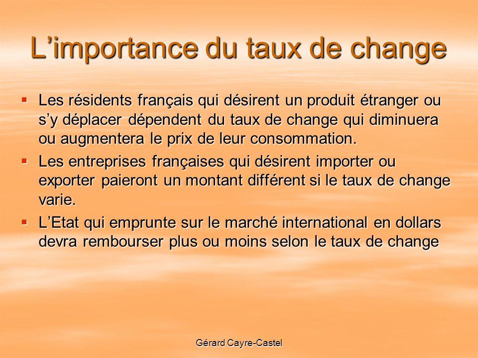 Gérard Cayre-Castel Limportance du taux de change Les résidents français qui désirent un produit étranger ou sy déplacer dépendent du taux de change qui diminuera ou augmentera le prix de leur consommation.