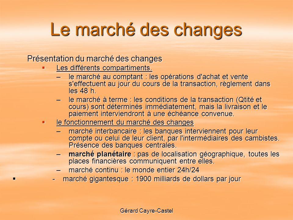 Gérard Cayre-Castel Le marché des changes Présentation du marché des changes Les différents compartiments.