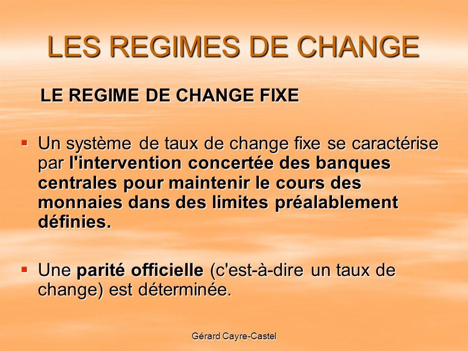 Gérard Cayre-Castel LES REGIMES DE CHANGE LE REGIME DE CHANGE FIXE LE REGIME DE CHANGE FIXE Un système de taux de change fixe se caractérise par l intervention concertée des banques centrales pour maintenir le cours des monnaies dans des limites préalablement définies.