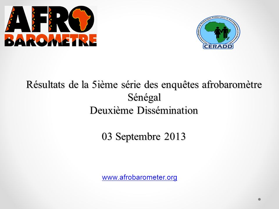 Résultats de la 5ième série des enquêtes afrobaromètre Sénégal Deuxième Dissémination 03 Septembre 2013 www.afrobarometer.org