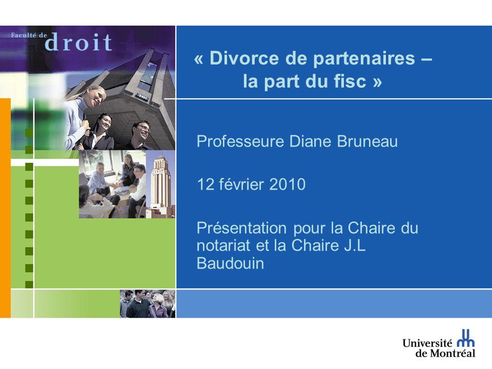 « Divorce de partenaires – la part du fisc » Professeure Diane Bruneau 12 février 2010 Présentation pour la Chaire du notariat et la Chaire J.L Baudou