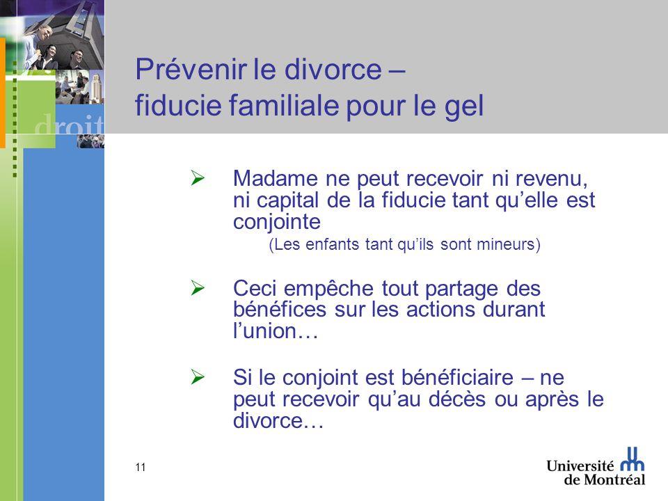 11 Prévenir le divorce – fiducie familiale pour le gel Madame ne peut recevoir ni revenu, ni capital de la fiducie tant quelle est conjointe (Les enfa