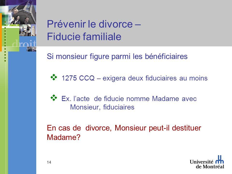 14 Prévenir le divorce – Fiducie familiale Si monsieur figure parmi les bénéficiaires 1275 CCQ – exigera deux fiduciaires au moins Ex. lacte de fiduci