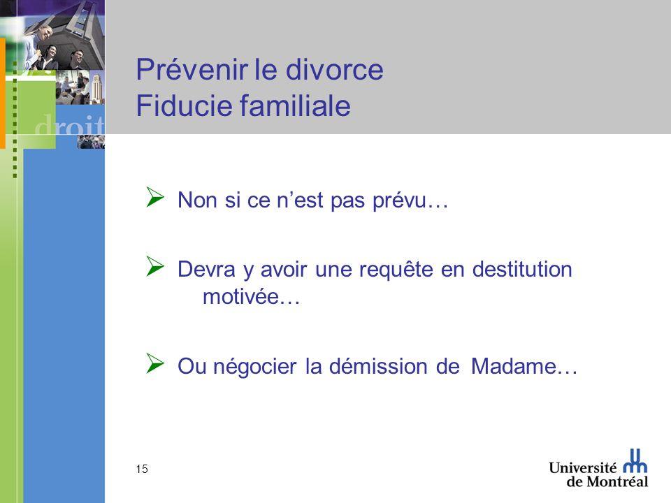 15 Prévenir le divorce Fiducie familiale Non si ce nest pas prévu… Devra y avoir une requête en destitution motivée… Ou négocier la démission de Madam
