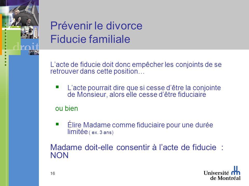 16 Prévenir le divorce Fiducie familiale Lacte de fiducie doit donc empêcher les conjoints de se retrouver dans cette position… Lacte pourrait dire qu