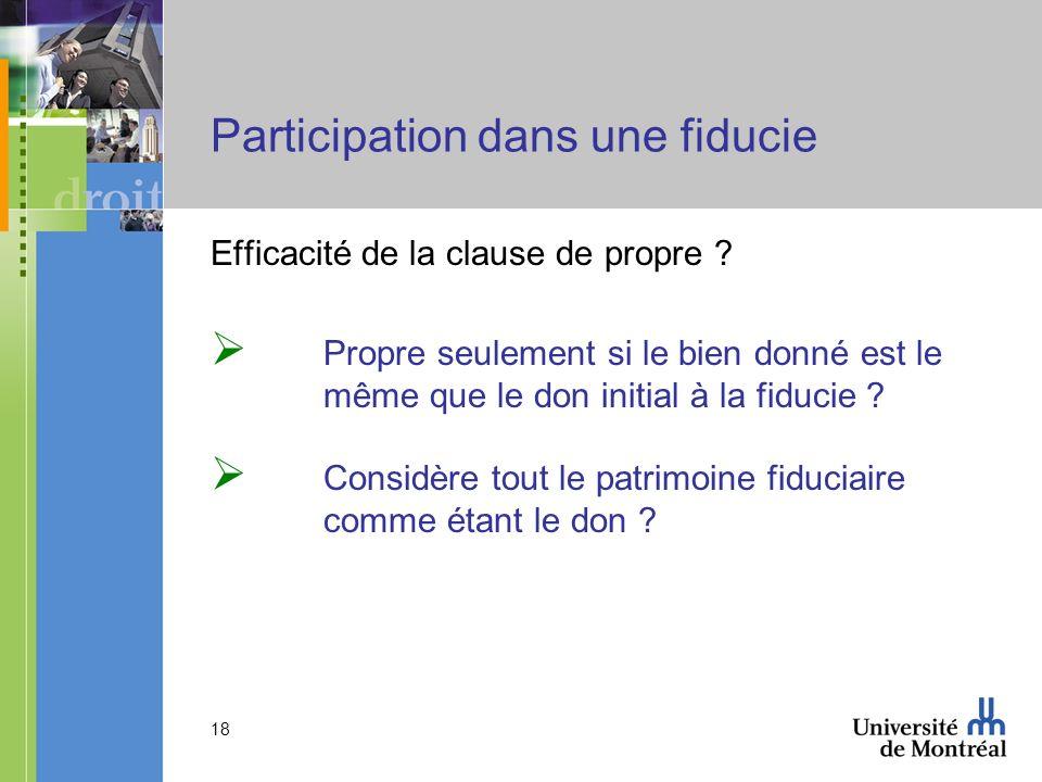 18 Participation dans une fiducie Efficacité de la clause de propre ? Propre seulement si le bien donné est le même que le don initial à la fiducie ?