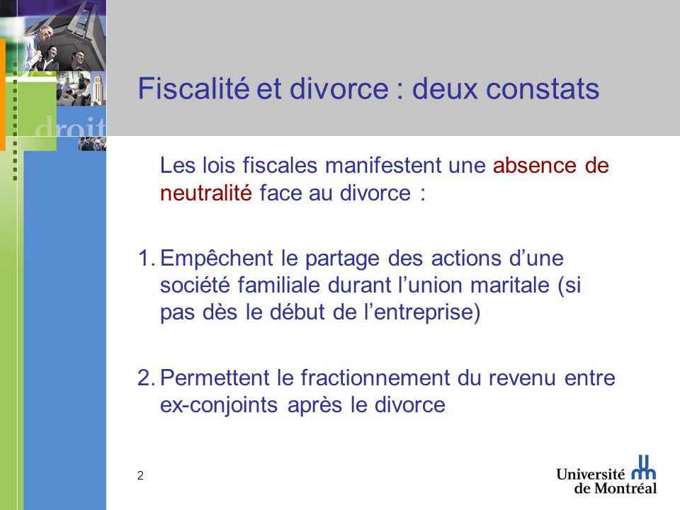 2 Fiscalité et divorce : deux constats Les lois fiscales manifestent une absence de neutralité face au divorce : 1.Empêchent le partage des actions du