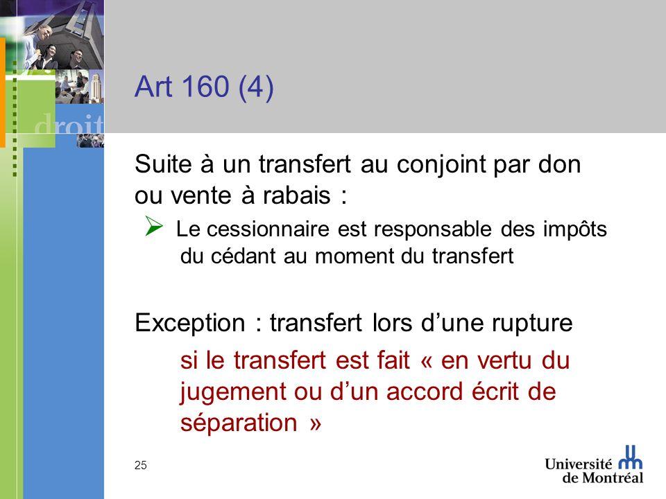 25 Art 160 (4) Suite à un transfert au conjoint par don ou vente à rabais : Le cessionnaire est responsable des impôts du cédant au moment du transfer