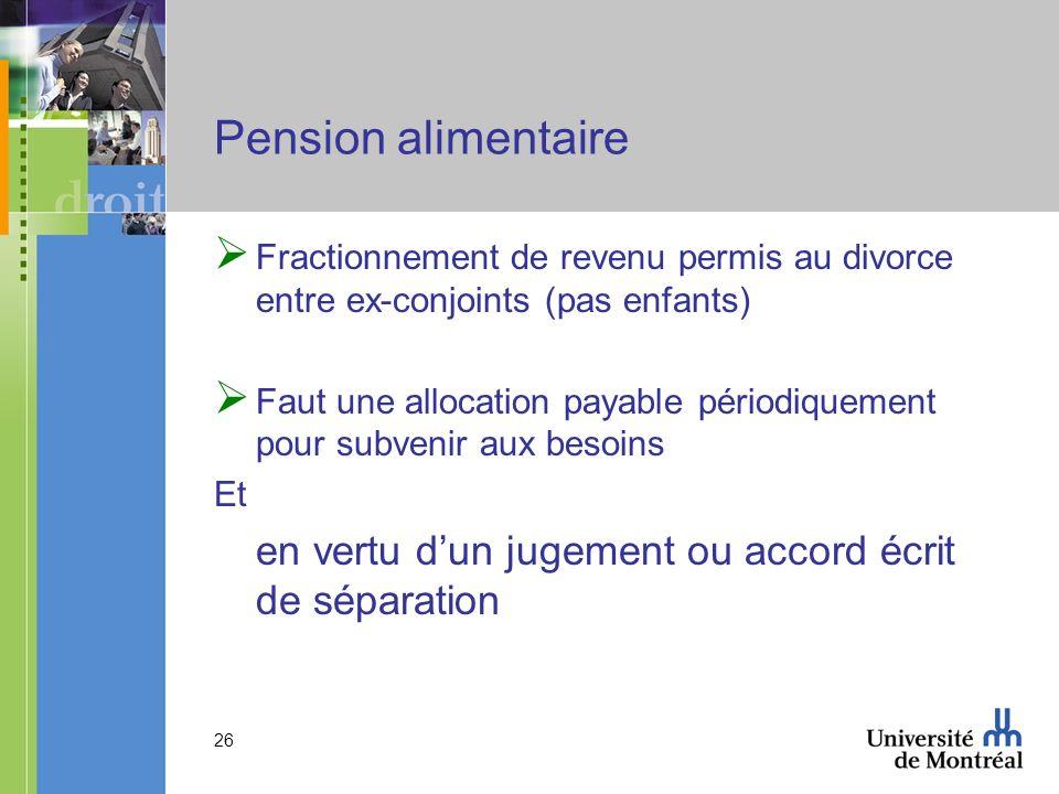 26 Pension alimentaire Fractionnement de revenu permis au divorce entre ex-conjoints (pas enfants) Faut une allocation payable périodiquement pour sub