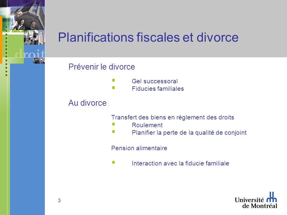 3 Planifications fiscales et divorce Prévenir le divorce Gel successoral Fiducies familiales Au divorce : Transfert des biens en règlement des droits