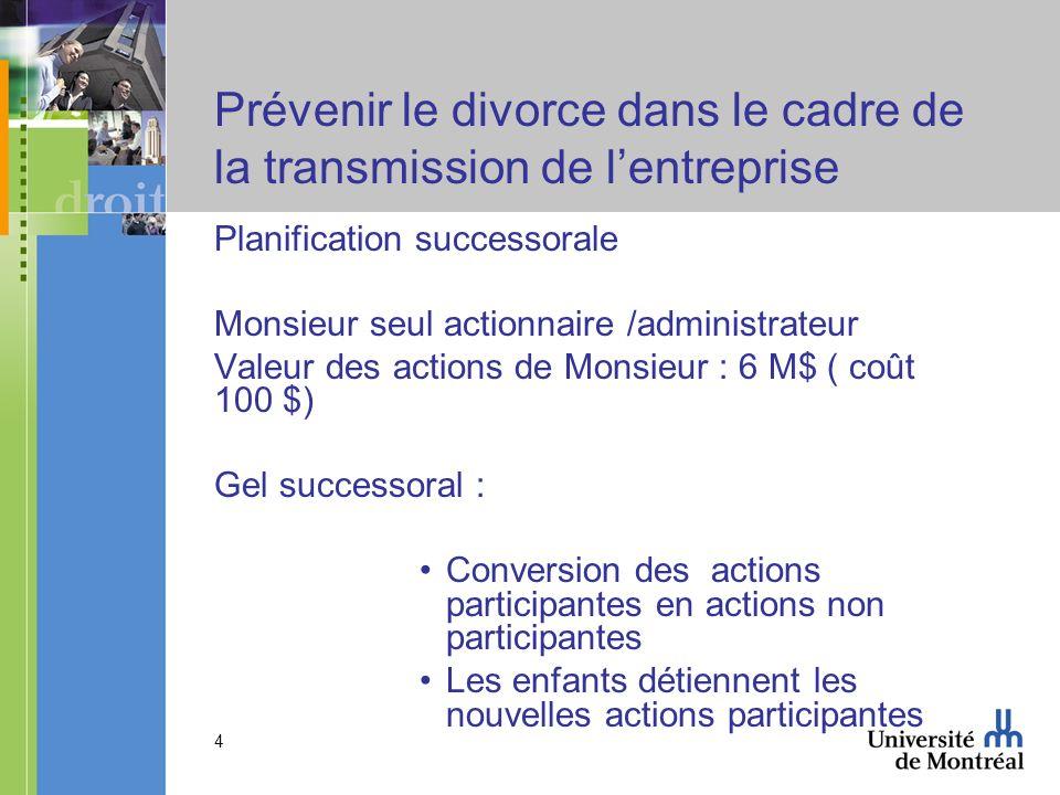 4 Prévenir le divorce dans le cadre de la transmission de lentreprise Planification successorale Monsieur seul actionnaire /administrateur Valeur des