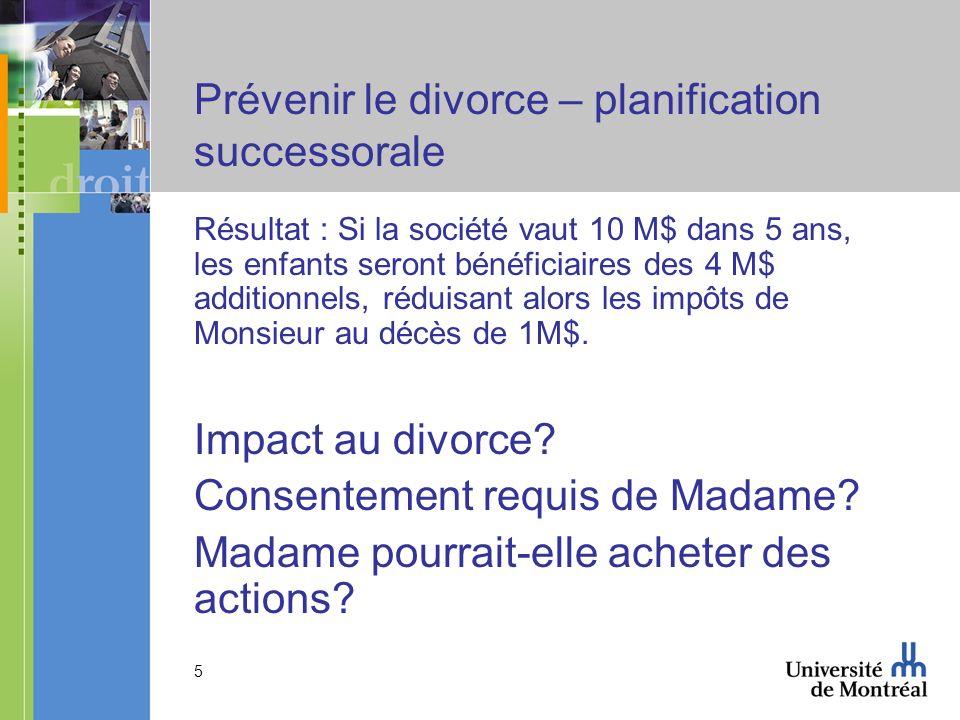 5 Prévenir le divorce – planification successorale Résultat : Si la société vaut 10 M$ dans 5 ans, les enfants seront bénéficiaires des 4 M$ additionn