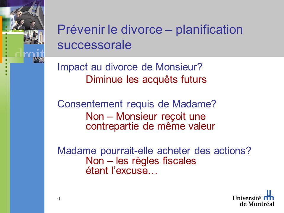6 Prévenir le divorce – planification successorale Impact au divorce de Monsieur? Diminue les acquêts futurs Consentement requis de Madame? Non – Mons
